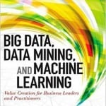 Big Data, Data Mining, and Machine Learning Value Creation for Business Leaders and Practitioners by Jared Dean